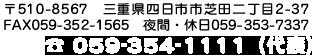 〒510-8567 2-2-37, Shibata, Yokkaichi-shi, Mie FAX 059-352-1565 night 059-353-7337 TEL 059-354-1111 (main)